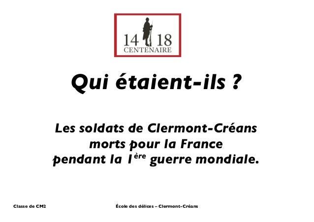 Qui étaient-ils ?  Les soldats de Clermont-Créans  morts pour la France  pendant la 1ère guerre mondiale.  Classe de CM2 É...