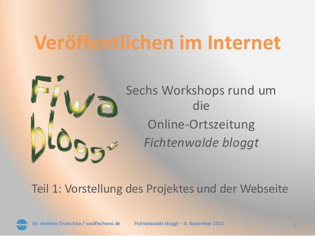 Dr. Andreas Trunschke / webfischerei.de 1Fichtenwalde bloggt – 4. November 2015 Veröffentlichen im Internet Sechs Workshop...