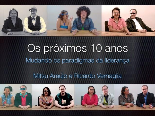 Os próximos 10 anos  Mudando os paradigmas da liderança  !  Mitsu Araújo e Ricardo Vernaglia