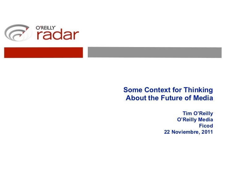 Some Context for Thinking About the Future of Media                  Tim O'Reilly                O'Reilly Media           ...
