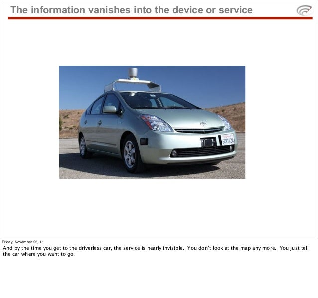 The information vanishes into the device or serviceFriday, November 25, 11And by the time you get to the driverless car, t...