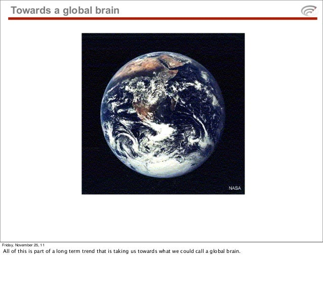 Towards a global brainFriday, November 25, 11All of this is part of a long term trend that is taking us towards what we co...