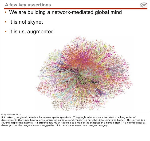 A few key assertions    • We are building a network-mediated global mind    • It is not skynet    • It is us, augmentedFri...