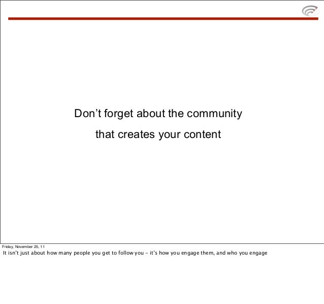 Don't forget about the community                                    that creates your contentFriday, November 25, 11It isn...