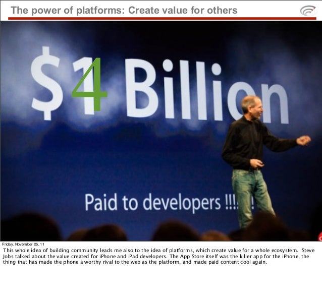 The power of platforms: Create value for others                           4Friday, November 25, 11This whole idea of build...