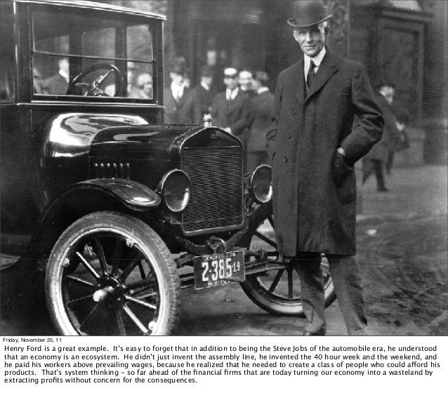 Friday, November 25, 11Henry Ford is a great example. It's easy to forget that in addition to being the Steve Jobs of the ...