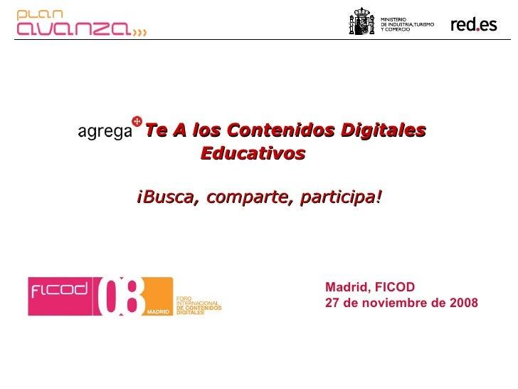 Madrid, FICOD  27 de noviembre de 2008 Te A los Contenidos Digitales Educativos   ¡Busca, comparte, participa!