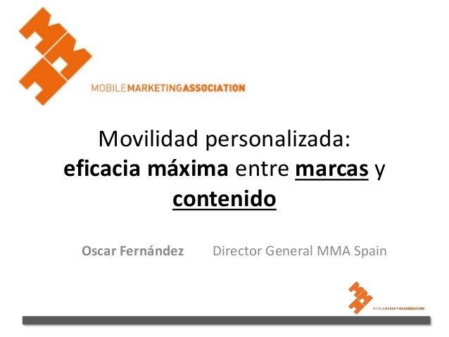 Movilidad personalizada: eficacia máxima entre marcas y contenido Oscar Fernández Director General MMA Spain