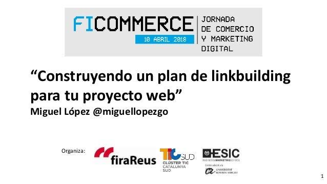 """1 Organiza: """"Construyendo un plan de linkbuilding para tu proyecto web"""" Miguel López @miguellopezgo"""
