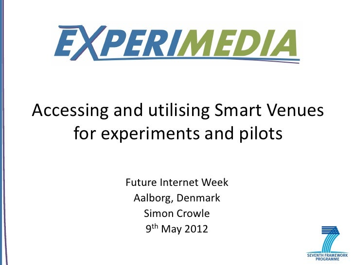 Accessing and utilising Smart Venues    for experiments and pilots           Future Internet Week            Aalborg, Denm...