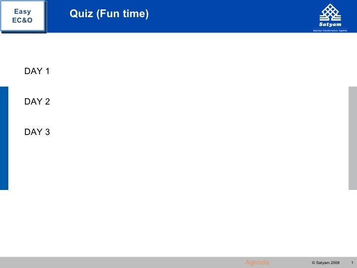Easy      Quiz (Fun time)EC&O  DAY 1  DAY 2  DAY 3                            Agenda   © Satyam 2008   1