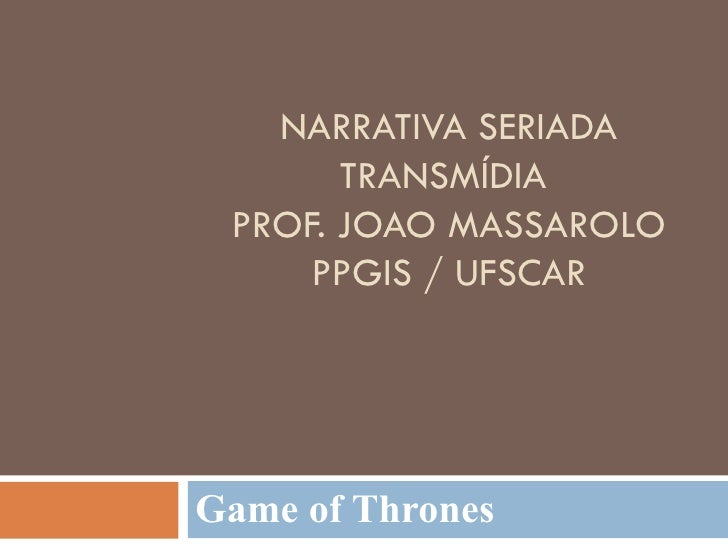 NARRATIVA SERIADA       TRANSMÍDIA PROF. JOAO MASSAROLO     PPGIS / UFSCARGame of Thrones