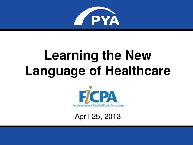 Page 0April 25, 2013 Florida Institute of Certified Public Accountants Learning the New Language of Healthcare April 25, 2...