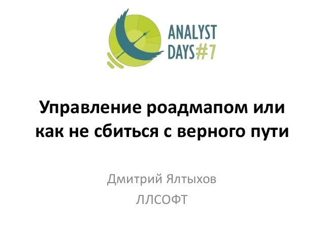 Управление роадмапом или как не сбиться с верного пути Дмитрий Ялтыхов ЛЛСОФТ