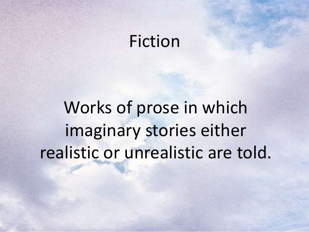 FictionWorks of prose in whichimaginary stories eitherrealistic or unrealistic are told.