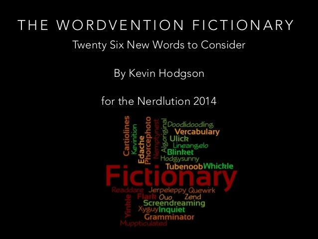 THE WORDVENTION FICTIONARY Twenty Six New Words to Consider By Kevin Hodgson for the Nerdlution 2014