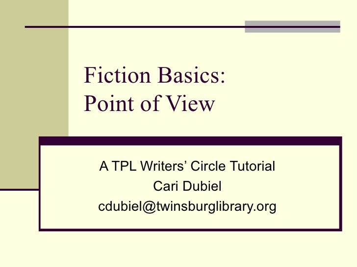 Fiction Basics: Point of View A TPL Writers' Circle Tutorial Cari Dubiel [email_address]