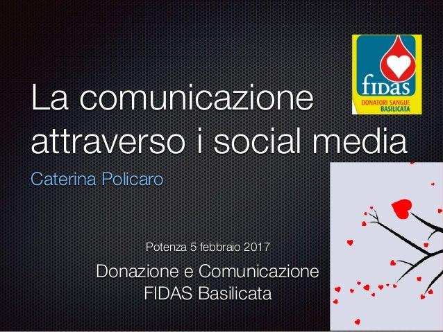 La comunicazione attraverso i social media Caterina Policaro Potenza 5 febbraio 2017 Donazione e Comunicazione FIDAS Basil...