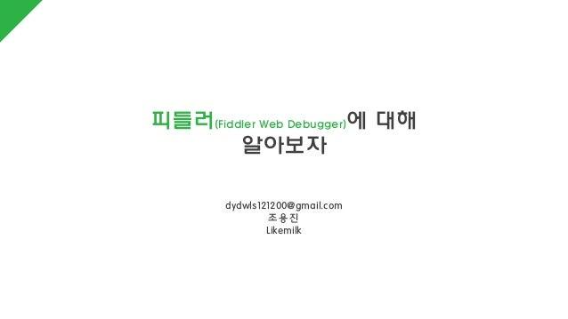 피들러(Fiddler Web Debugger)에 대해 알아보자 dydwls121200@gmail.com 조용진 Likemilk
