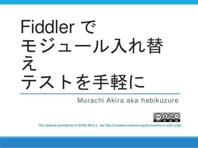 Fiddler で モジュール入れ替 え テストを手軽に Murachi Akira aka hebikuzure This material provided by CC BY-NC-ND 2.1. See http://creativeco...