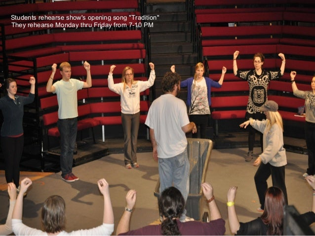 "Students rehearse shows opening song ""Tradition""They rehearse Monday thru Friday from 7-10 PM"