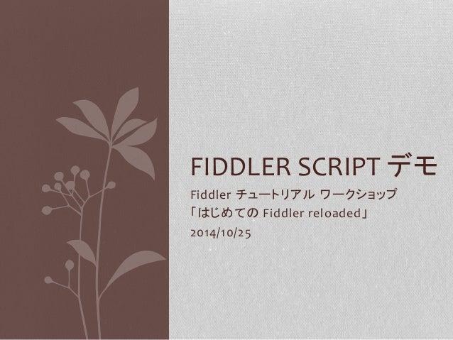 FIDDLER SCRIPT デモ  Fiddler チュートリアルワークショップ  「はじめてのFiddler reloaded」  2014/10/25