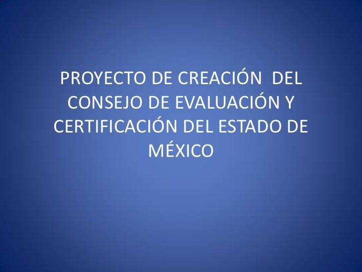 PROYECTO DE CREACIÓN DEL  CONSEJO DE EVALUACIÓN YCERTIFICACIÓN DEL ESTADO DE          MÉXICO
