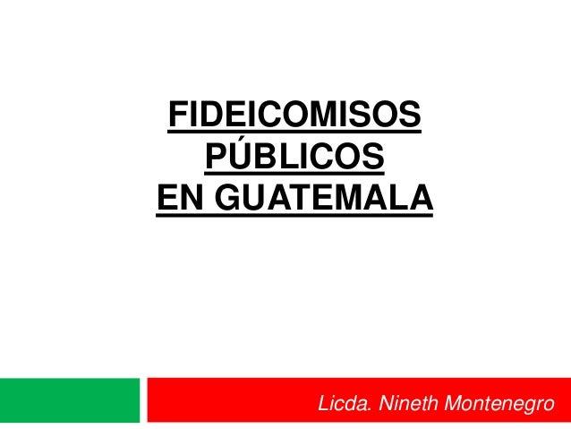 FIDEICOMISOS  PÚBLICOSEN GUATEMALA      Licda. Nineth Montenegro