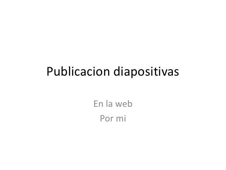 Publicacion diapositivas<br />En la web<br />Por mi<br />