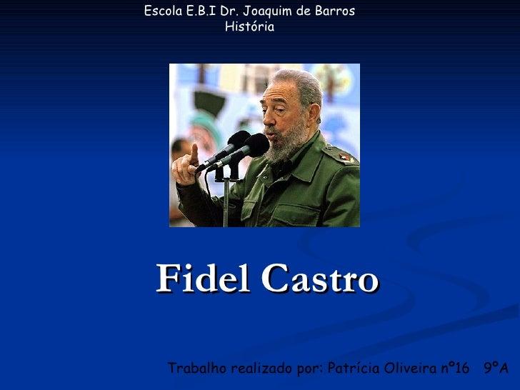 Escola E.B.I Dr. Joaquim de Barros               História      Fidel Castro    Trabalho realizado por: Patrícia Oliveira n...