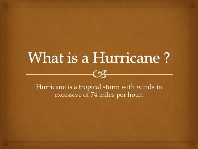 Hurricane is a tropical storm with winds in      excessive of 74 miles per hour.