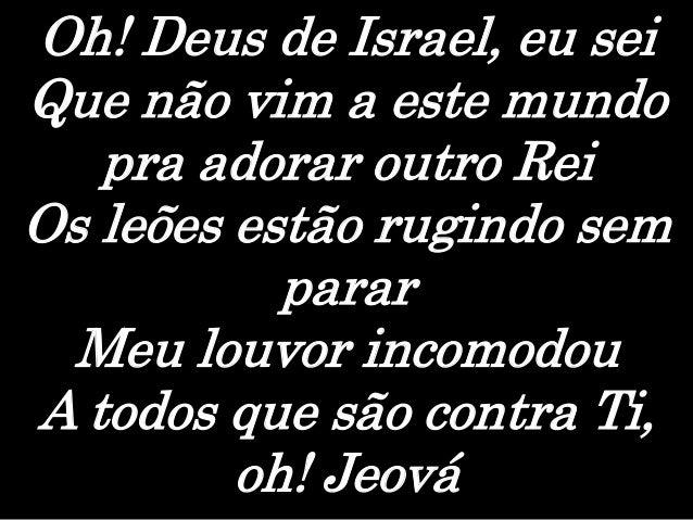 Oh! Deus de Israel, eu sei Que não vim a este mundo pra adorar outro Rei Os leões estão rugindo sem parar Meu louvor incom...