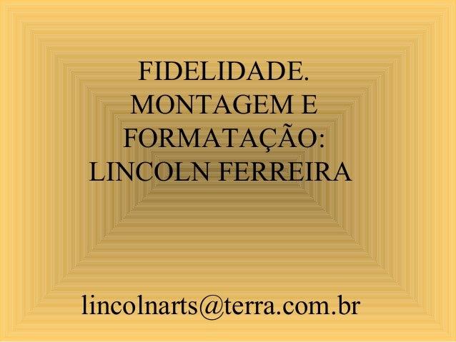 FIDELIDADE. MONTAGEM E FORMATAÇÃO: LINCOLN FERREIRA lincolnarts@terra.com.br