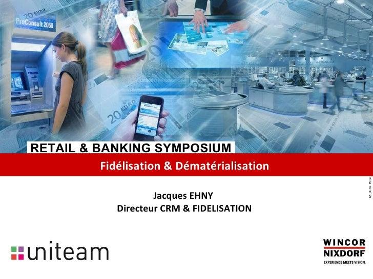 RETAIL & BANKING SYMPOSIUM Fidélisation & Dématérialisation   Jacques EHNY  Directeur CRM & FIDELISATION