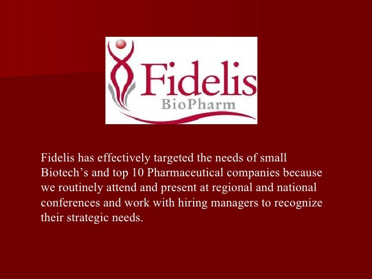 Fidelis has effectively targeted the needs of small Biotech's and top 10 Pharmaceutical companies because we routinely att...