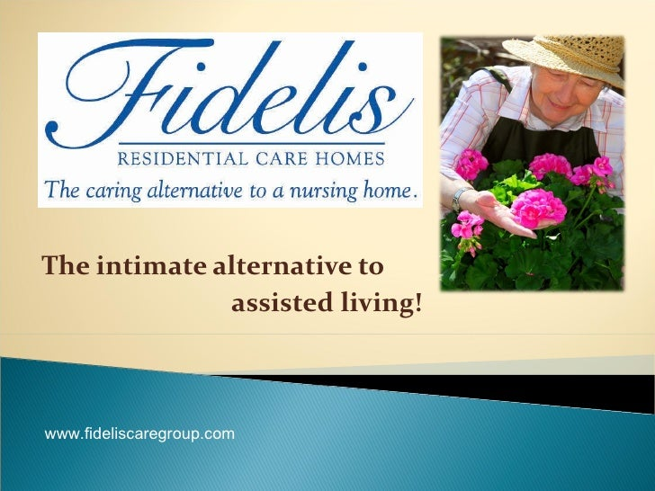 The intimate alternative to  assisted living! www.fideliscaregroup.com