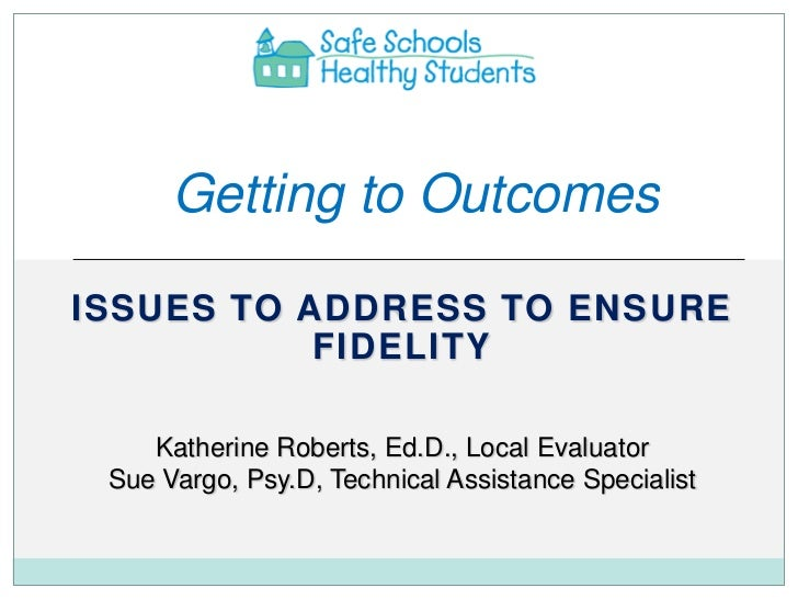 Getting to OutcomesISSUES TO ADDRESS TO ENSURE           FIDELITY    Katherine Roberts, Ed.D., Local Evaluator Sue Vargo, ...