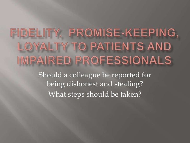 Fidelity,  promise-keeping, loyalty to patients and impaired professionals<br />Should a colleague be reported for being d...