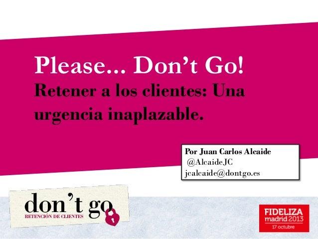 Please... Don't Go!  Retener a los clientes: Una urgencia inaplazable. Octubre 2013 Por Juan Carlos Alcaide @AlcaideJC jca...