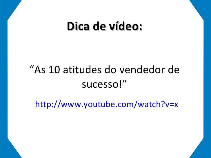 """Dica de vídeo: """"As 10 atitudes do vendedor de sucesso!"""" http://www.youtube.com/watch?v=xNYtmkxQ0F4&feature=related"""