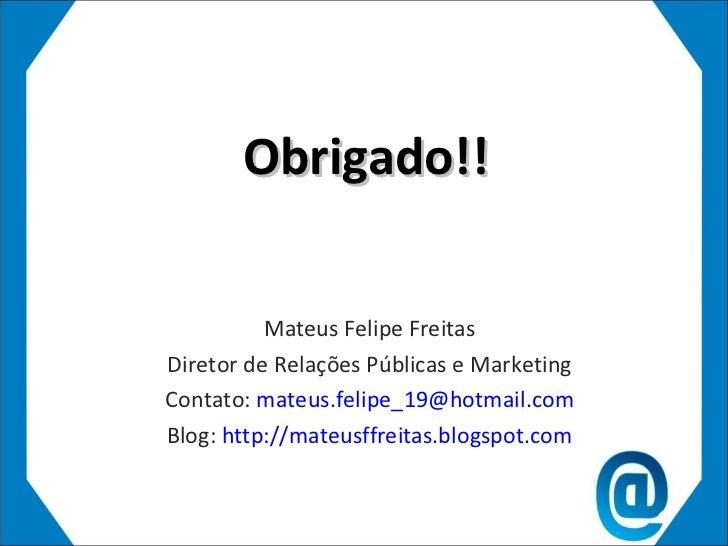 Obrigado!! Mateus Felipe Freitas Diretor de Relações Públicas e Marketing Contato:  [email_address] Blog:  http://mateusff...