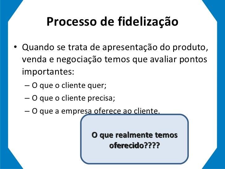 Processo de fidelização <ul><li>Quando se trata de apresentação do produto, venda e negociação temos que avaliar pontos im...