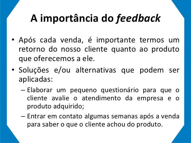 A importância do  feedback <ul><li>Após cada venda, é importante termos um retorno do nosso cliente quanto ao produto que ...