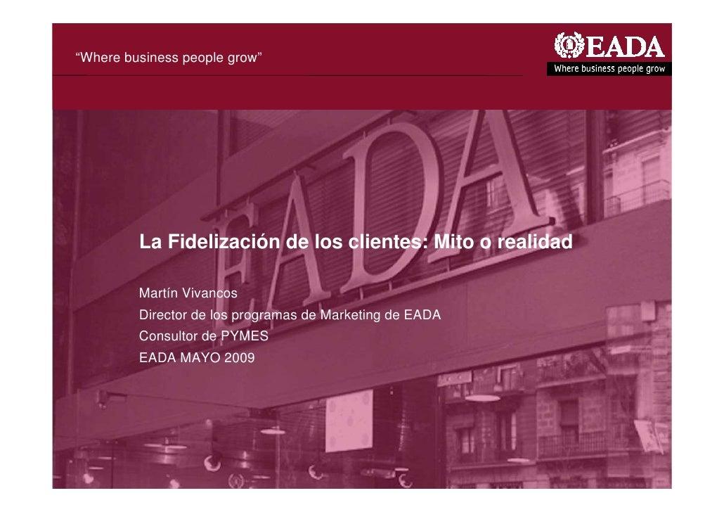 """""""Where business people grow""""              La Fidelización de los clientes: Mito o realidad           Martín Vivancos      ..."""