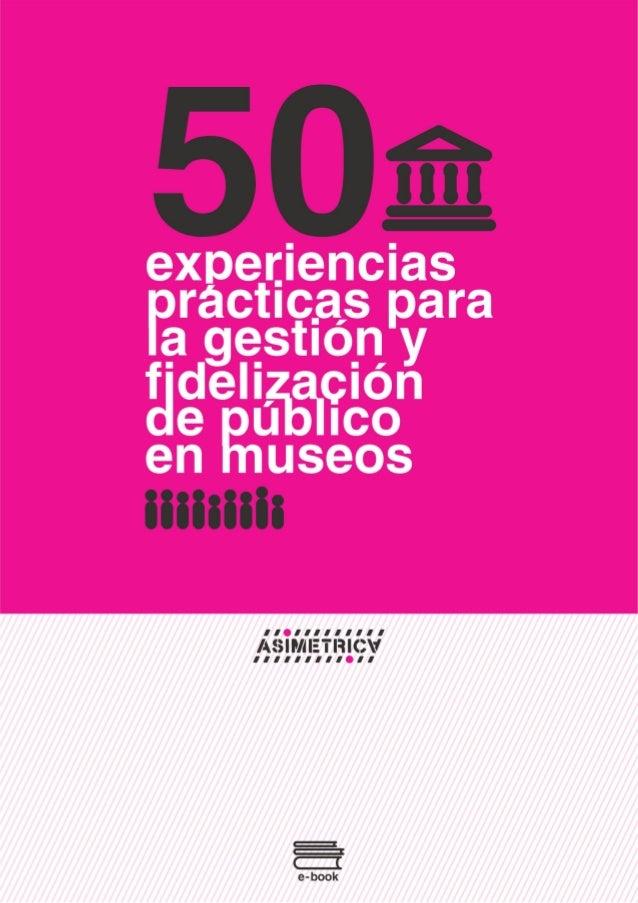 50 experiencias prácticas para la gestión y fidelización de público en museos 2 www.asimetrica.org AUTOR 3 PARA QUIÉN ES ...