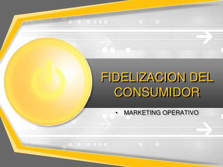 FIDELIZACION DEL  CONSUMIDOR  •   MARKETING OPERATIVO