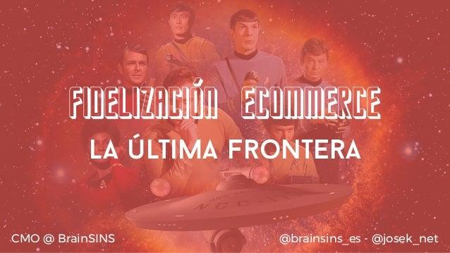 Fidelización eCommerce La última frontera @brainsins_es - @josek_netCMO @ BrainSINS