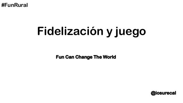 #FunRural            Fidelización y juego               Fun Can Change The World                                          ...