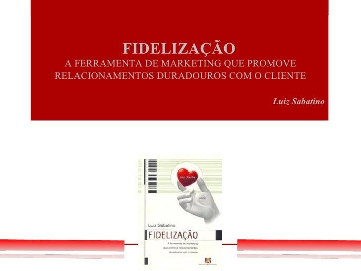 FIDELIZAÇÃO  A FERRAMENTA DE MARKETING QUE PROMOVERELACIONAMENTOS DURADOUROS COM O CLIENTE                                ...