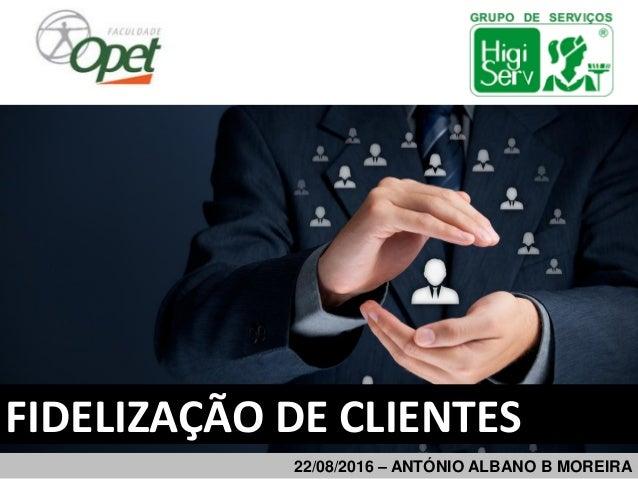 22/08/2016 – ANTÓNIO ALBANO B MOREIRA FIDELIZAÇÃO DE CLIENTES